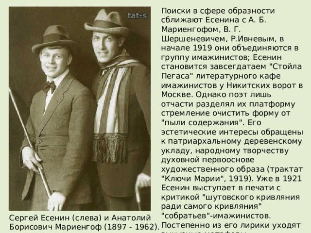 Поиски в сфере образности сближают Есенина с А. Б. Мариенгофом, В. Г. Шершеневичем, Р.Ивневым, в начале 1919 они объединяются в группу имажинистов; Есенин становится завсегдатаем