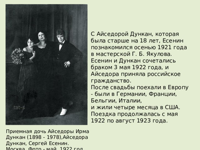 С Айседорой Дункан, которая была старше на 18 лет, Есенин познакомился осенью 1921 года в мастерской Г. Б. Якулова.  Есенин и Дункан сочетались браком 3 мая 1922 года, и Айседора приняла российское гражданство.  После свадьбы поехали в Европу - были в Германии, Франции, Бельгии, Италии,  и жили четыре месяца в США.  Поездка продолжалась с мая 1922 по август 1923 года.   Приемная дочь Айседоры Ирма Дункан (1898 - 1978),Айседора Дункан, Сергей Есенин.  Москва. Фото - май, 1922 год.