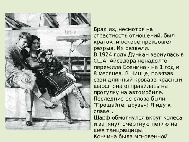 Брак их, несмотря на страстность отношений, был краток ,и вскоре произошел разрыв. Их развели.  В 1924 году Дункан вернулась в США. Айседора ненадолго пережила Есенина - на 1 год и 8 месяцев. В Ницце, повязав свой длинный кроваво-красный шарф, она отправилась на прогулку на автомобиле.  Последние ее слова были: