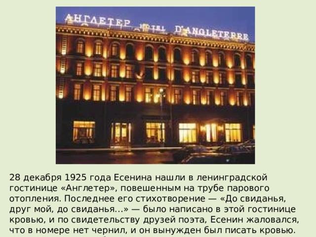 28 декабря 1925 года Есенина нашли в ленинградской гостинице «Англетер», повешенным на трубе парового отопления. Последнее его стихотворение— «До свиданья, друг мой, до свиданья…»— было написано в этой гостинице кровью, и по свидетельству друзей поэта, Есенин жаловался, что в номере нет чернил, и он вынужден был писать кровью. Похоронен 31 декабря 1925 года в г. Москва на Ваганьковском кладбище.