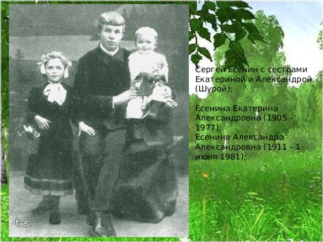 Сергей Есенин с сестрами Екатериной и Александрой (Шурой);   Есенина Екатерина Александровна (1905 - 1977);  Есенина Александра Александровна (1911 - 1 июня 1981);