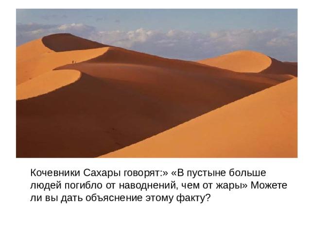 Кочевники Сахары говорят:» «В пустыне больше людей погибло от наводнений, чем от жары» Можете ли вы дать объяснение этому факту?