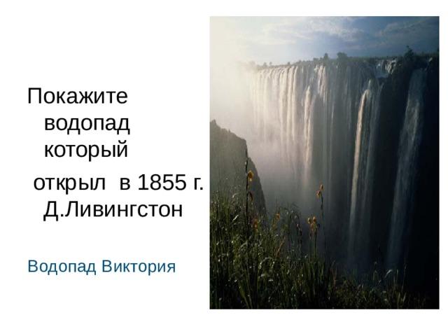 Покажите водопад который  открыл в 1855 г. Д.Ливингстон  Водопад Виктория