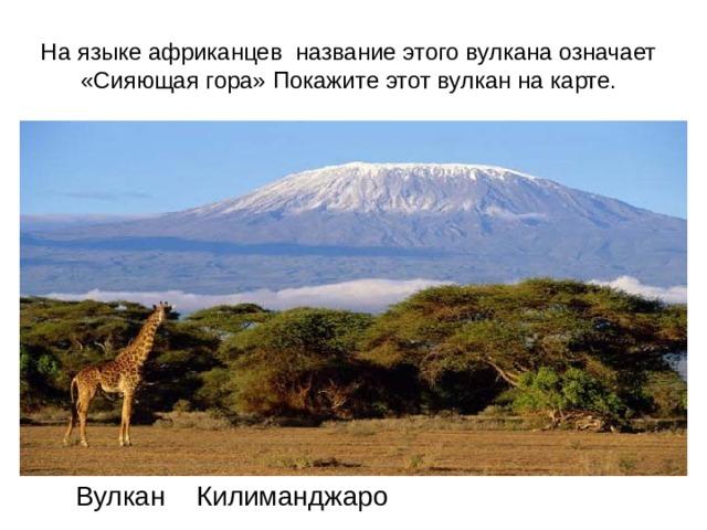 На языке африканцев название этого вулкана означает «Сияющая гора» Покажите этот вулкан на карте. Вулкан Килиманджаро
