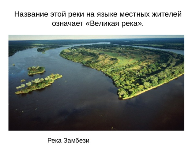 Название этой реки на языке местных жителей означает «Великая река». Река Замбези