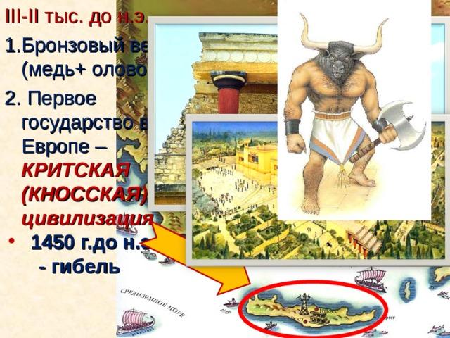 III-II тыс. до н.э. Бронзовый век (медь+ олово.)  Первое государство в Европе – КРИТСКАЯ (КНОССКАЯ) цивилизация  1450 г.до н.э. - гибель