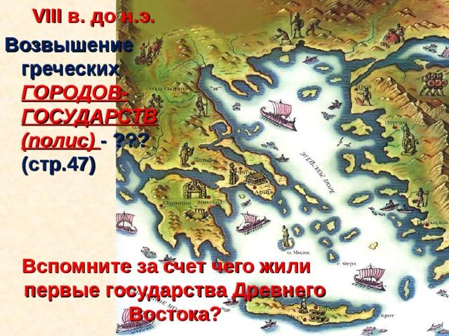 VIII в. до н.э. Возвышение греческих ГОРОДОВ-ГОСУДАРСТВ (полис) - ???(стр.47)    Вспомните за счет чего жили первые государства Древнего Востока?