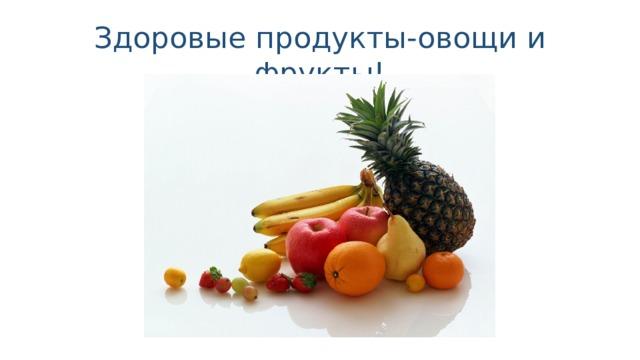 Здоровые продукты-овощи и фрукты!
