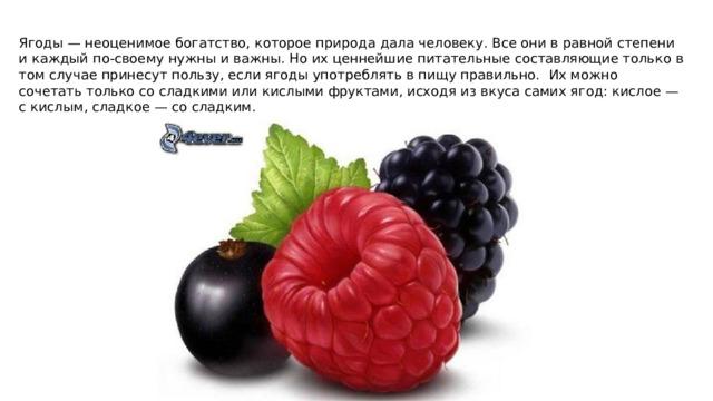 Ягоды — неоценимое богатство, которое природа дала человеку. Все они в равной степени и каждый по-своему нужны и важны. Но их ценнейшие питательные составляющие только в том случае принесут пользу, если ягоды употреблять в пищу правильно. Их можно сочетать только со сладкими или кислыми фруктами, исходя из вкуса самих ягод: кислое — с кислым, сладкое — со сладким.