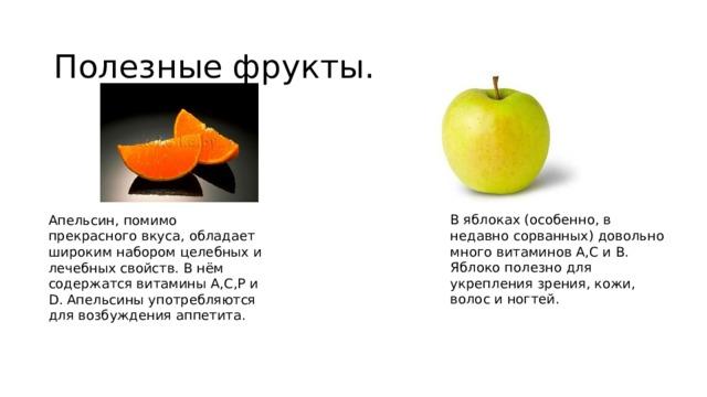 Полезные фрукты. В яблоках (особенно, в недавно сорванных) довольно много витаминов А,С и В. Яблоко полезно для укрепления зрения, кожи, волос и ногтей. Апельсин, помимо прекрасного вкуса, обладает широким набором целебных и лечебных свойств. В нём содержатся витамины А,С,Р и D. Апельсины употребляются для возбуждения аппетита.