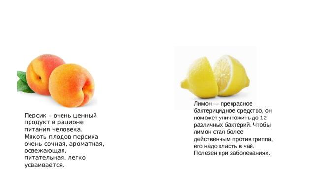 Лимон — прекрасное бактерицидное средство, он поможет уничтожить до 12 различных бактерий. Чтобы лимон стал более действенным против гриппа, его надо класть в чай. Полезен при заболеваниях. Персик – очень ценный продукт в рационе питания человека. Мякоть плодов персика очень сочная, ароматная, освежающая, питательная, легко усваивается.