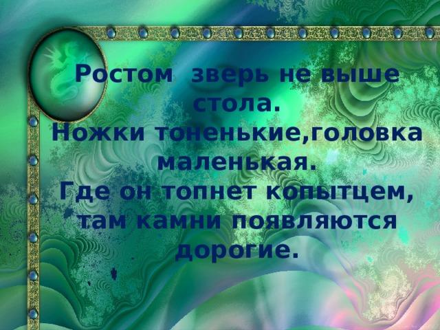 Ростом зверь не выше стола. Ножки тоненькие,головка маленькая. Где он топнет копытцем, там камни появляются дорогие.