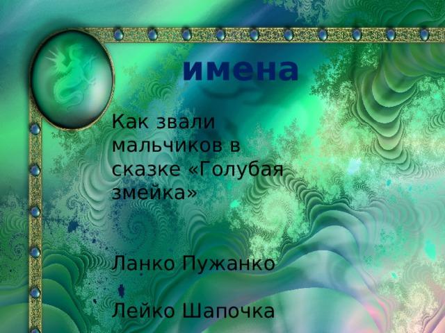 имена Как звали мальчиков в сказке «Голубая змейка» Ланко Пужанко Лейко Шапочка