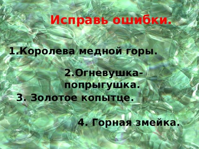 Исправь ошибки. 1.Королева медной горы. 2.Огневушка- попрыгушка. 3. Золотое копытце. 4. Горная змейка.