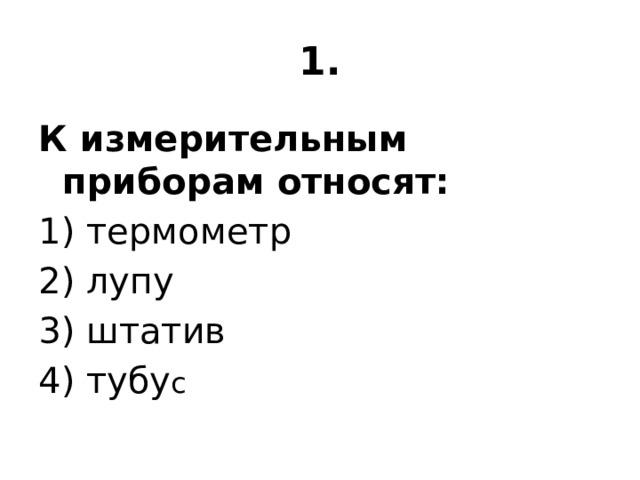 1. К измерительным приборам относят: 1) термометр 2) лупу 3) штатив 4) тубу с