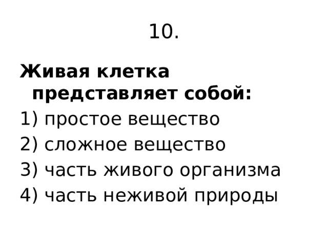 10. Живая клетка представляет собой: 1) простое вещество 2) сложное вещество 3) часть живого организма 4) часть неживой природы