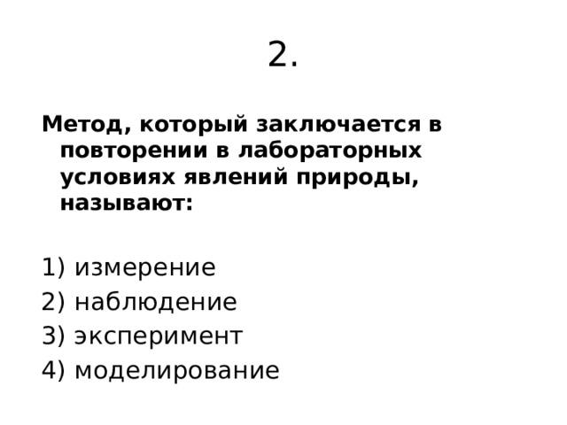 2. Метод, который заключается в повторении в лабораторных условиях явлений природы, называют:  1) измерение 2) наблюдение 3) эксперимент 4) моделирование