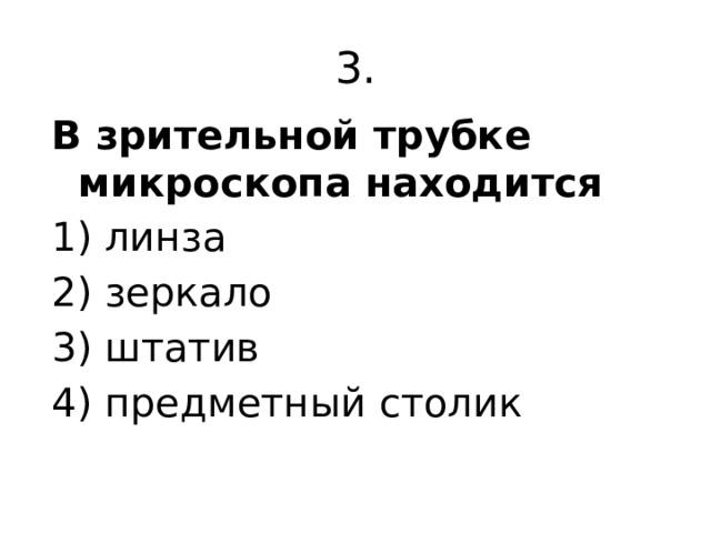 3. В зрительной трубке микроскопа находится 1) линза 2) зеркало 3) штатив 4) предметный столик