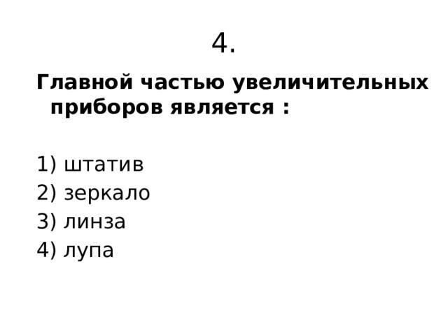4. Главной частью увеличительных приборов является :  1) штатив 2) зеркало 3) линза 4) лупа