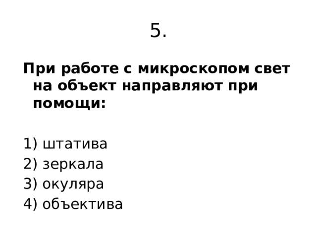 5. При работе с микроскопом свет на объект направляют при помощи:  1) штатива 2) зеркала 3) окуляра 4) объектива