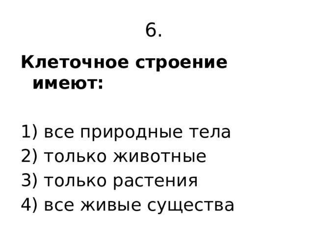 6. Клеточное строение имеют:  1) все природные тела 2) только животные 3) только растения 4) все живые существа