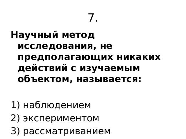 7. Научный метод исследования, не предполагающих никаких действий с изучаемым объектом, называется:  1) наблюдением 2) экспериментом 3) рассматриванием 4) измерением