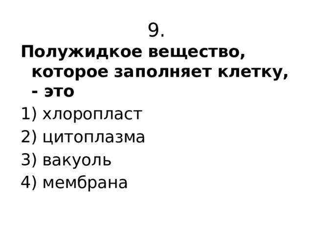 9. Полужидкое вещество, которое заполняет клетку, - это 1) хлоропласт 2) цитоплазма 3) вакуоль 4) мембрана