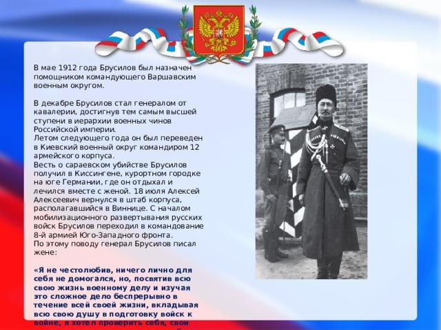 В мае 1912 года Брусилов был назначен помощником командующего Варшавским военным округом. В декабре Брусилов стал генералом от кавалерии, достигнув тем самым высшей ступени в иерархии военных чинов Российской империи. Летом следующего года он был переведен в Киевский военный округ командиром 12 армейского корпуса. Весть о сараевском убийстве Брусилов получил в Киссингене, курортном городке на юге Германии, где он отдыхал и лечился вместе с женой. 18 июля Алексей Алексеевич вернулся в штаб корпуса, располагавшийся в Виннице. С началом мобилизационного развертывания русских войск Брусилов переходил в командование 8-й армией Юго-Западного фронта. По этому поводу генерал Брусилов писал жене: «Я не честолюбив, ничего лично для себя не домогался, но, посвятив всю свою жизнь военному делу и изучая это сложное дело беспрерывно в течение всей своей жизни, вкладывая всю свою душу в подготовку войск к войне, я хотел проверить себя, свои знания, свои мечты и упования в более широком масштабе».