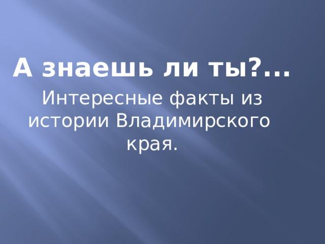 А знаешь ли ты?... Интересные факты из истории Владимирского края.
