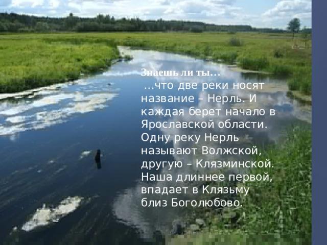 Знаешь ли ты…  … что две реки носят название – Нерль. И каждая берет начало в Ярославской области. Одну реку Нерль называют Волжской, другую – Клязминской. Наша длиннее первой, впадает в Клязьму близ Боголюбово.