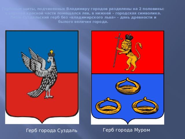 Гербовые щиты, подчиненных Владимиру городов разделены на 2 половины: в верхней красной части помещался лев, в нижней – городская символика. Лишь Суздальский герб без «владимирского льва» - дань древности и былого величия города.   Герб города Муром Герб города Суздаль
