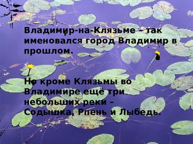 Владимир-на-Клязьме – так именовался город Владимир в прошлом.   Но кроме Клязьмы во Владимире ещё три небольших реки – Содышка, Рпень и Лыбедь.
