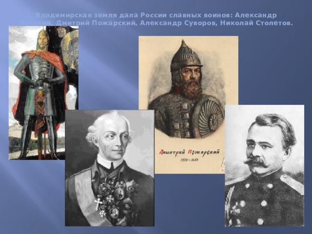 Владимирская земля дала России славных воинов: Александр Невский, Дмитрий Пожарский, Александр Суворов, Николай Столетов.
