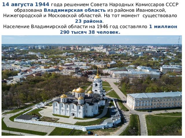 14 августа 1944 года решением Совета Народных Комиссаров СССР образована Владимирская область из районов Ивановской, Нижегородской и Московской областей.На тот момент существовало 23 района . Население Владимирской области на 1946 год составляло 1 миллион 290 тысяч 38 человек.