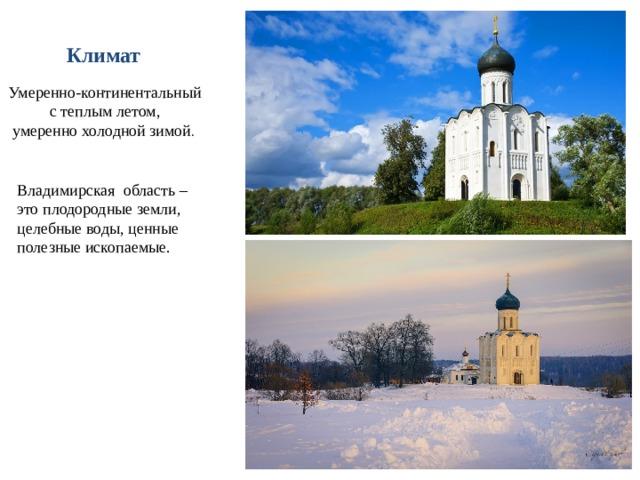Климат  Умеренно-континентальный  с теплым летом, умеренно холодной зимой . Владимирская область – это плодородные земли, целебные воды, ценные полезные ископаемые.