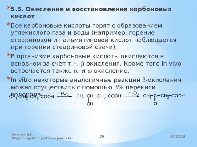 5.5. Окисление и восстановление карбоновых кислот Все карбоновые кислоты горят с образованием углекислого газа и воды (например, горение стеариновой и пальмитиновой кислот наблюдается при горении стеариновой свечи). В организме карбоновые кислоты окисляются в основном за счёт т.н. b -окисления. Кроме того in vivo встречается также a - и w -окисление. In vitro некоторые аналогичные реакции b -окисления можно осуществить с помощью 3% перекиси водорода.