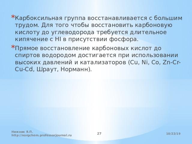 Карбоксильная группа восстанавливается с большим трудом. Для того чтобы восстановить карбоновую кислоту до углеводорода требуется длительное кипячение с HI в присутствии фосфора. Прямое восстановление карбоновых кислот до спиртов водородом достигается при использовании высоких давлений и катализаторов (Cu, Ni, Co, Zn-Cr-Cu-Cd, Шраут, Норманн).