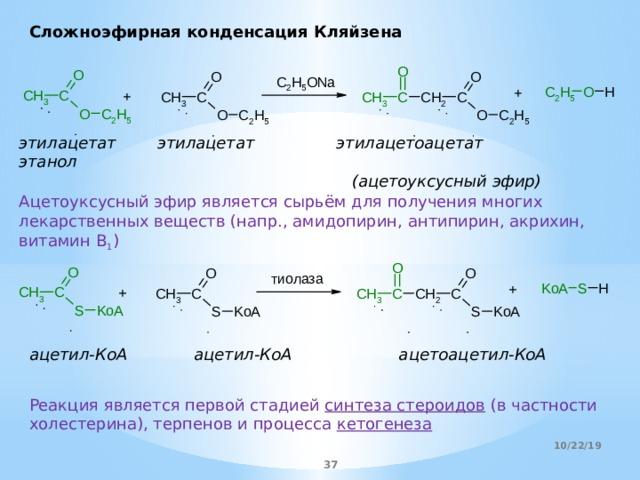 Сложноэфирная конденсация Кляйзена этилацетат этилацетат этилацетоацетат этанол  (ацетоуксусный эфир) Ацетоуксусный эфир является сырьём для получения многих лекарственных веществ (напр., амидопирин, антипирин, акрихин, витамин В 1 ) ацетил-КоА ацетил-КоА  ацетоацетил-КоА Реакция является первой стадией синтеза стероидов (в частности холестерина), терпенов и процесса кетогенеза 10/22/19