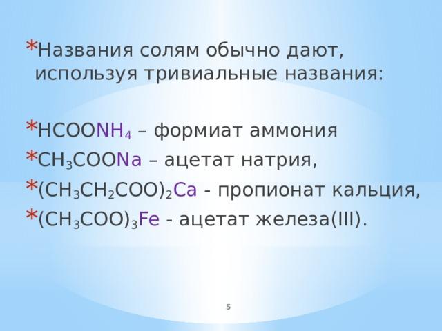 Названия солям обычно дают, используя тривиальные названия: HCOO NH 4 – формиат аммония CH 3 COO Na – ацетат натрия, (CH 3 CH 2 COO) 2 Ca - пропионат кальция, (CH 3 COO) 3 Fe - ацетат железа(III).