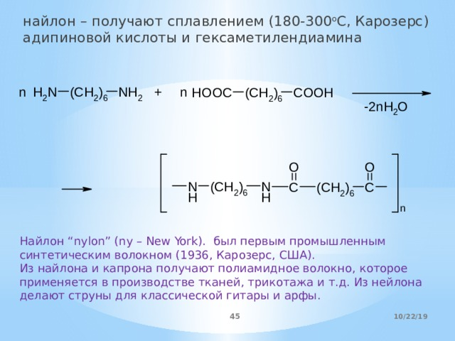 """найлон – получают сплавлением (180-300 o C, Карозерс) адипиновой кислоты и гексаметилендиамина Найлон """"nylon"""" (ny – New York). был первым промышленным синтетическим волокном (1936, Карозерс, США). Из найлона и капрона получают полиамидное волокно, которое применяется в производстве тканей, трикотажа и т.д. Из нейлона делают струны для классической гитары и арфы. 10/22/19"""