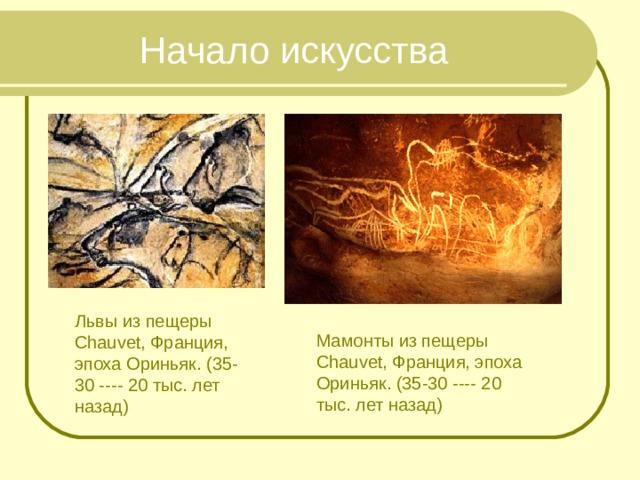 Начало искусства Львы из пещеры Chauvet, Франция, эпоха Ориньяк. (35-30 ---- 20 тыс. лет назад) Мамонты из пещеры Chauvet, Франция, эпоха Ориньяк. (35-30 ---- 20 тыс. лет назад)