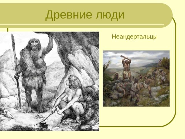 Древние люди Неандертальцы