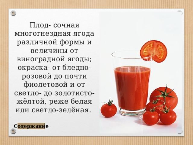 Плод- сочная многогнездная ягода различной формы и величины от виноградной ягоды; окраска- от бледно-розовой до почти фиолетовой и от светло- до золотисто-жёлтой, реже белая или светло-зелёная . Содержание