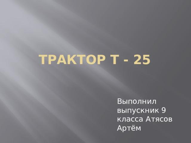 Трактор Т - 25 Выполнил выпускник 9 класса Атясов Артём