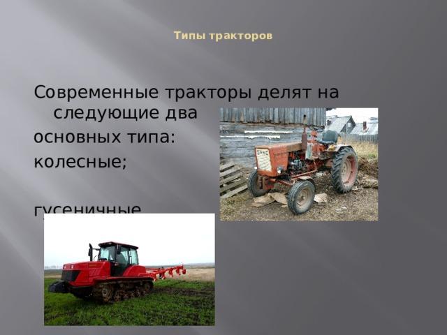 Типы тракторов    Современные тракторы делят на следующие два основных типа: колесные; гусеничные.