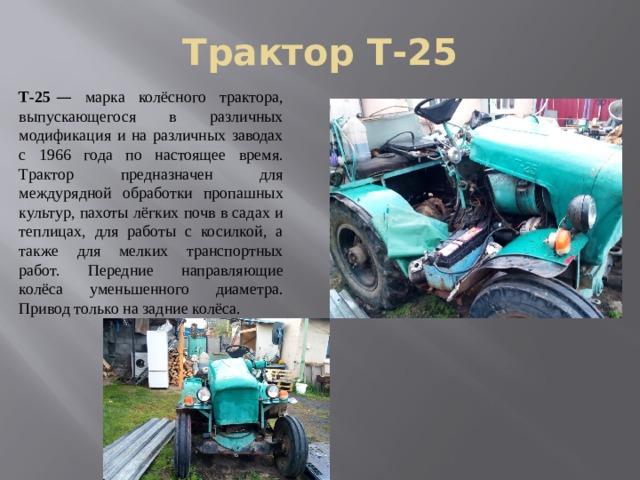 Трактор Т-25 Т-25 — марка колёсного трактора, выпускающегося в различных модификация и на различных заводах с 1966 года по настоящее время. Трактор предназначен для междурядной обработки пропашных культур, пахоты лёгких почв в садах и теплицах, для работы с косилкой, а также для мелких транспортных работ. Передние направляющие колёса уменьшенного диаметра. Привод только на задние колёса.