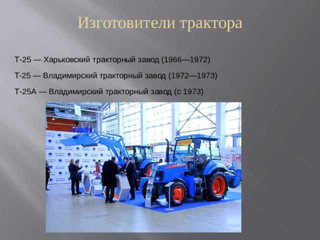 Изготовители трактора   Т-25— Харьковский тракторный завод (1966—1972) T-25— Владимирский тракторный завод (1972—1973) Т-25А— Владимирский тракторный завод (с 1973)
