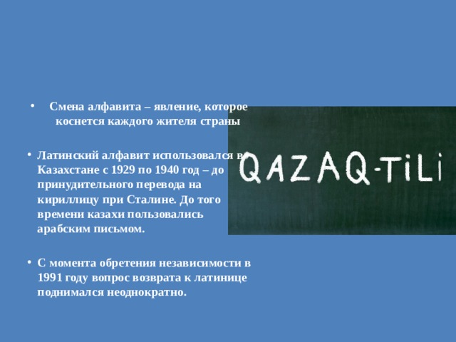 Смена алфавита – явление, которое коснется каждого жителя страны  Латинский алфавит использовался в Казахстане с 1929 по 1940 год – до принудительного перевода на кириллицу при Сталине. До того времени казахи пользовались арабским письмом.  С момента обретения независимости в 1991 году вопрос возврата к латинице поднимался неоднократно.