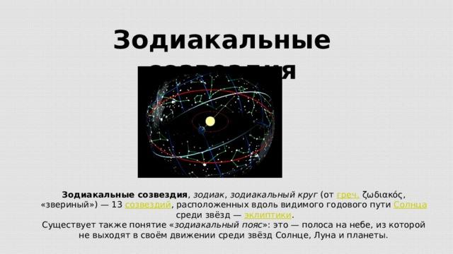 Зодиакальные созвездия Зодиакальные созвездия , зодиак , зодиакальный круг (от греч. ζωδιακός, «звериный»)— 13 созвездий , расположенных вдоль видимого годового пути Солнца среди звёзд— эклиптики . Существует также понятие « зодиакальный пояс »: это — полоса на небе, из которой не выходят в своём движении среди звёзд Солнце, Луна и планеты.