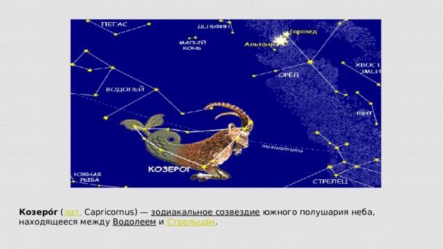 Козеро́г ( лат. Capricornus)— зодиакальное созвездие южного полушария неба, находящееся между Водолеем и Стрельцом .